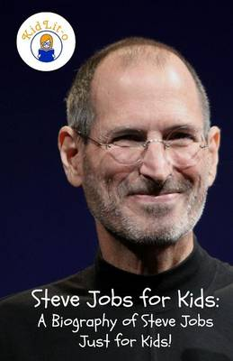 Steve Jobs for Kids A Biography of Steve Jobs Just for Kids! by Sam Rogers