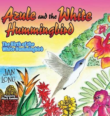 Azule and the White Hummingbird The Birth of the White Hummingbird by Jan Long