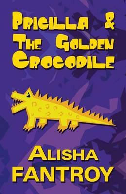 Pricilla and the Golden Crocodile by Alisha Fantroy