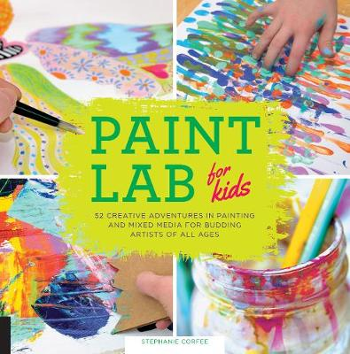 Paint Lab for Kids 52 Adventures in Painting and Mixed Media for Budding Artists of All Ages by Stephanie Corfee