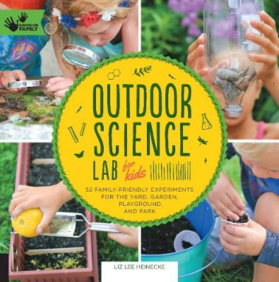 Outdoor Science Lab for Kids 52 Family-Friendly Experiments for the Yard, Garden, Playground, and Park by Liz Lee Heinecke