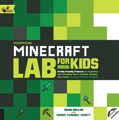 Unofficial Minecraft Lab for Kids Family-Friendly Projects for Exploring and Teaching Math, Science, History, and Culture Through Creative Building by John Miller, Chris Scott