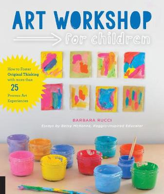 Art Workshop for Children How to Foster Original Thinking with More Than 25 Process Art Experiences by Barbara Rucci, Betsy McKenna