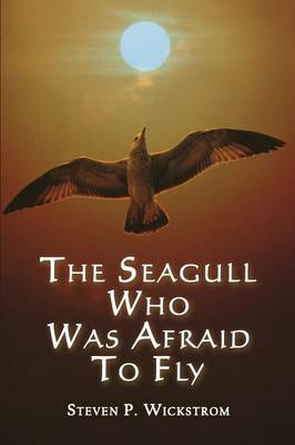 The Seagull Who Was Afraid to Fly by Steven P Wickstrom