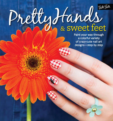 Pretty Hands & Sweet Feet Paint Your Way Through a Colorful Variety of Crazy-Cute Nail Art Designs - Step by Step by Samantha Tremlin, Sarah Waite, Katy Parsons, Lindsey Williamson