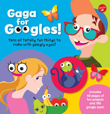 Gaga for Googles Tons of Totally Fun Things to Make with Googly Eyes by Walter Foster