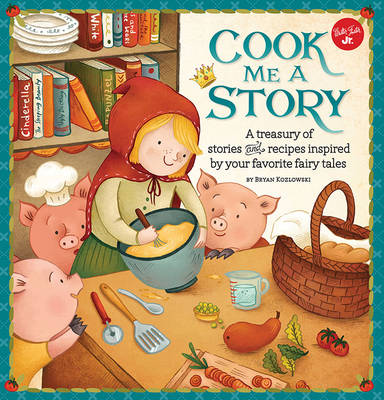 Cook Me a Story A Treasury of Stories and Recipes Inspired by Classic Fairy Tales by Bryan Kozlowski