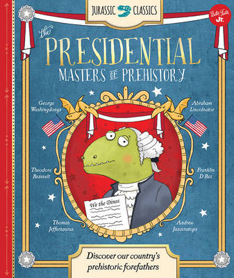 Jurassic Classics: The Presidential Masters of Prehistory Discover America's Prehistoric Forefathers by Saskia Lacey