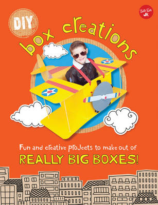DIY Box Creations Fun and Creative Projects to Make out of Really Big Boxes! by Courtney Sanchez