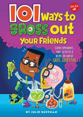 101 Ways to Gross Out Your Friends Science Experiments, Jokes, Activities & Recipes for Loads of Gross, Gooey Fun by Julie Huffman