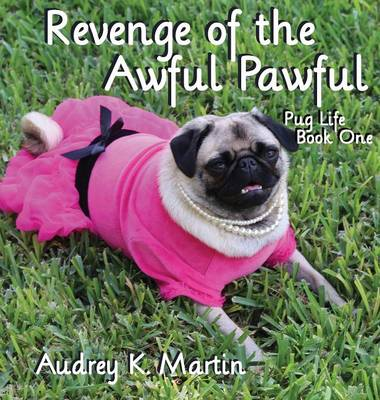 Revenge of the Awful Pawful - Pug Life - Book One by Audrey K Martin