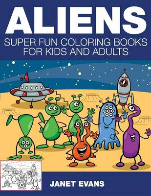 Aliens Super Fun Coloring Books for Kids and Adults by Janet (University of Liverpool Hope UK) Evans