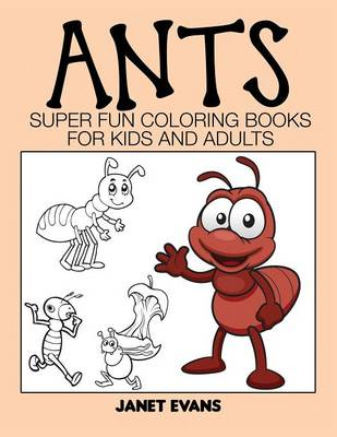 Ants Super Fun Coloring Books for Kids and Adults by Janet (University of Liverpool Hope UK) Evans
