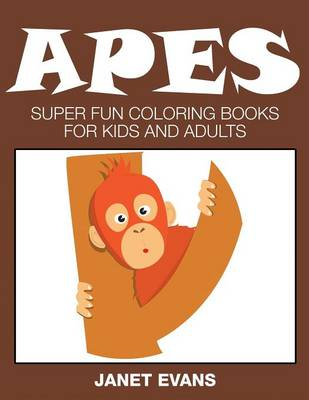Apes Super Fun Coloring Books for Kids and Adults by Janet (University of Liverpool Hope, UK) Evans