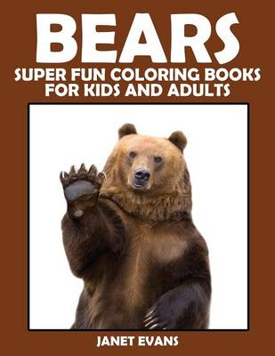 Bears Super Fun Coloring Books for Kids and Adults by Janet (University of Liverpool Hope UK) Evans