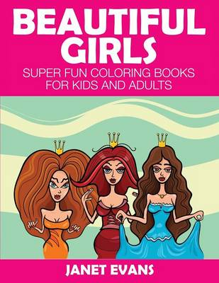 Beautiful Girls Super Fun Coloring Books for Kids and Adults by Janet (University of Liverpool Hope UK) Evans