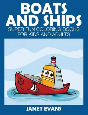 Boats and Ships Super Fun Coloring Books for Kids and Adults by Janet (University of Liverpool Hope UK) Evans