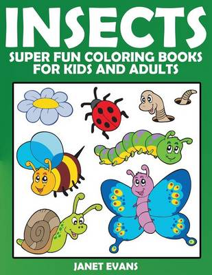 Insects Super Fun Coloring Books for Kids and Adults by Janet (University of Liverpool Hope UK) Evans