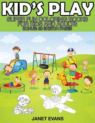 Kid's Play Super Fun Coloring Books for Kids and Adults (Bonus: 20 Sketch Pages) by Janet (University of Liverpool Hope UK) Evans