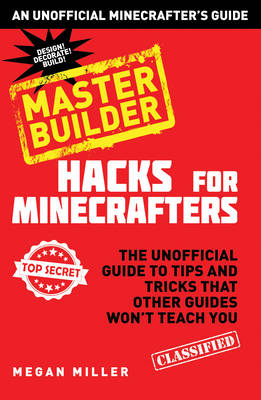 Hacks for Minecrafters - Master Builder The Unofficial Guide to Tips and Tricks That Other Guides Won't Teach You by Megan Miller