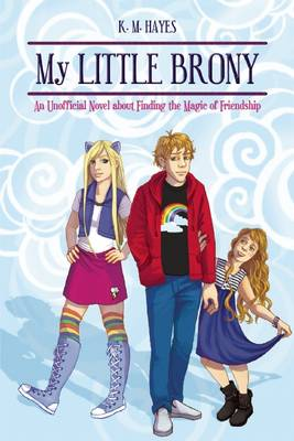 My Little Brony An Unofficial Novel About Finding the Magic of Friendship by K. Michael Hayes