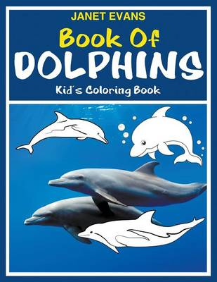 Book of Dolphins Kid's Coloring Book by Janet (University of Liverpool Hope, UK) Evans