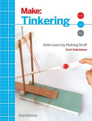 Tinkering Kids Learn by Making Stuff by Curt Gabrielson
