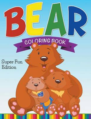 Bear Coloring Book Super Fun Edition by Speedy Publishing LLC