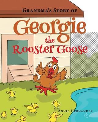 Grandma's Story of Georgie the Rooster Goose by Annie Hernandez