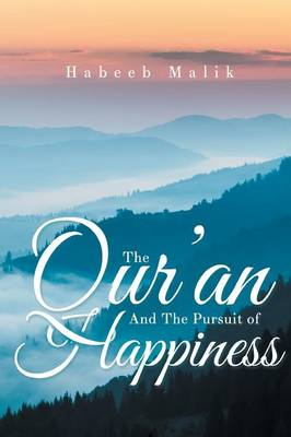 The Qur'an and the Pursuit of Happiness by Phd Habeeb Malik