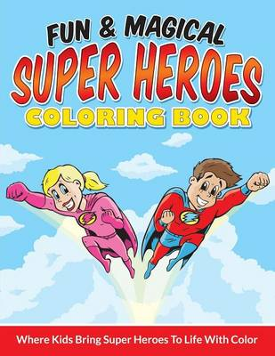 Fun & Magical Super Heroes Coloring Book Where Kids Bring Super Heroes to Life with Color by Bowe Packer