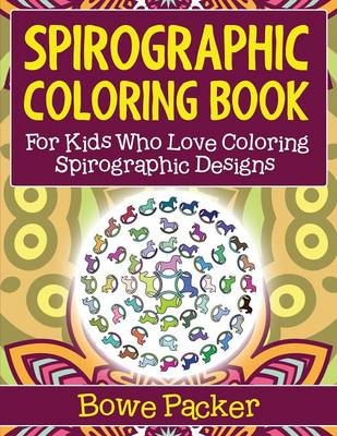 Spirographic Coloring Book For Kids Who Love Coloring Spirograph Designs by Bowe Packer