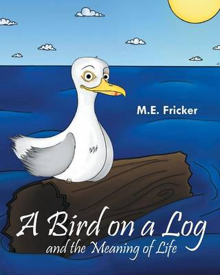 A Bird on a Log and the Meaning of Life by M E Fricker