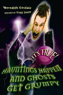 It's True! Hauntings Happen and Ghosts Get Grumpy by Meredith Costain