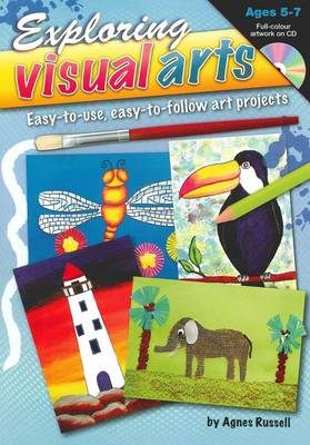 Exploring Visual Arts (Ages 5-7) Easy-to-use, Easy-to-follow Art Projects by Agnes Russell