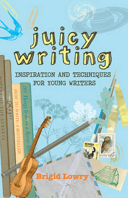 Juicy Writing Inspiration and Techniques for Young Writers by Brigid Lowry
