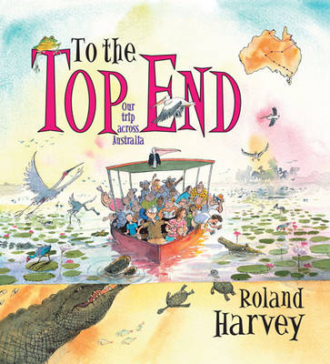 To the Top End Our Trip Across Australia by Roland Harvey