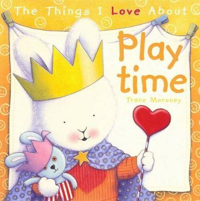 The Things I Love About Playtime by Trace Moroney