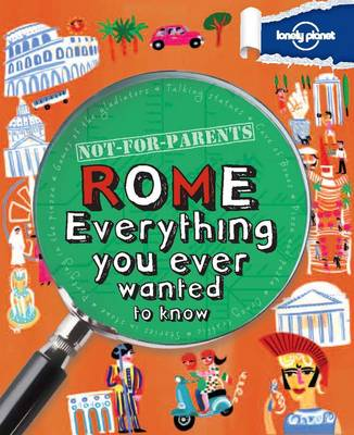 Not for Parents Rome Everything You Ever Wanted to Know by Lonely Planet