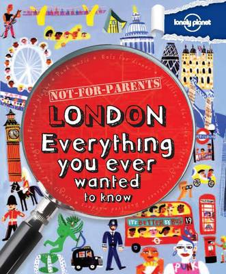 Not for Parents London Everything You Ever Wanted to Know by Lonely Planet