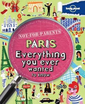 Not for Parents Paris Everything You Ever Wanted to Know by Lonely Planet