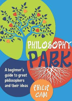 Philosophy Park A Beginners Guideto Great Philosophy and Their Ideas by Philip Cam