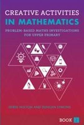 Creative Activities in Mathematics Problem-Based Maths Investigations for Upper Primary by Derek Holton, Duncan Symons