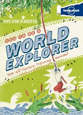 Not for Parents How to be a World Explorer Your All Terrain Training Manual by Lonely Planet