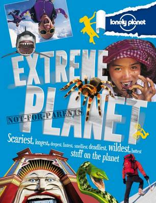 Not for Parents Extreme Planet Exploring the Most Extreme Stuff on Earth! by Lonely Planet