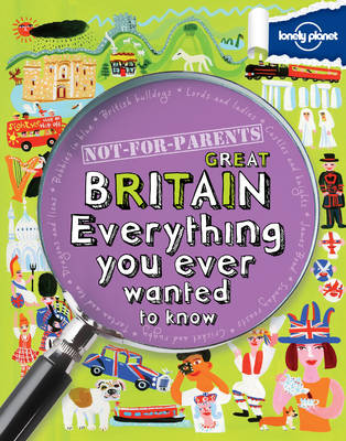Not for Parents Great Britain Everything You Ever Wanted to Know by Lonely Planet