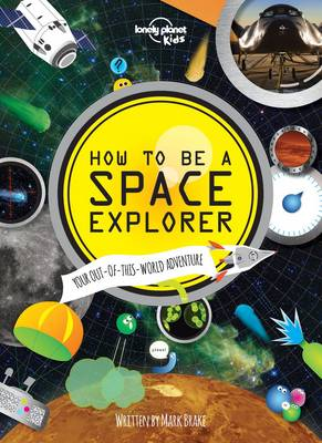 How to be a Space Explorer Your Out-of-This-World Adventure by Lonely Planet Kids