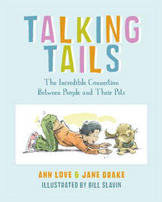Talking Tails The Incredible Connection Between People and Their Pets by Ann Love, Jane Drake, Bill Slavin