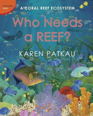 Who Needs A Reef? A Coral Ecosystem by Karen Patkau