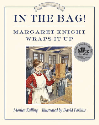 In the Bag! Margaret Knight Wraps it Up by Monica Kulling, David Parkins
